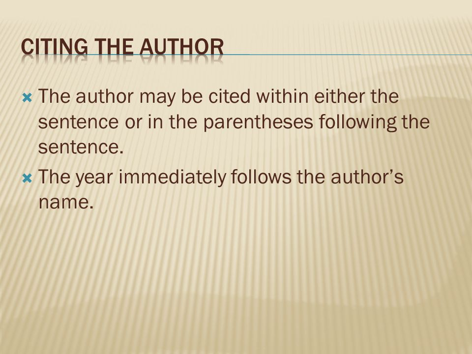 Citing the author The author may be cited within either the sentence or in the parentheses following the sentence.