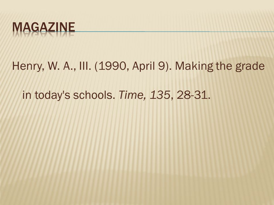 Magazine Henry, W. A., III. (1990, April 9). Making the grade in today s schools. Time, 135, 28-31.