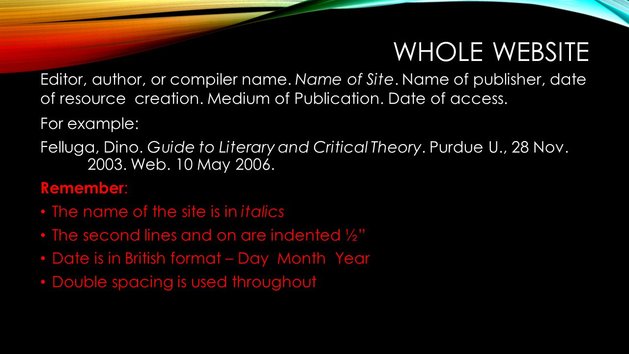 Whole website Editor, author, or compiler name. Name of Site. Name of publisher, date of resource creation. Medium of Publication. Date of access.