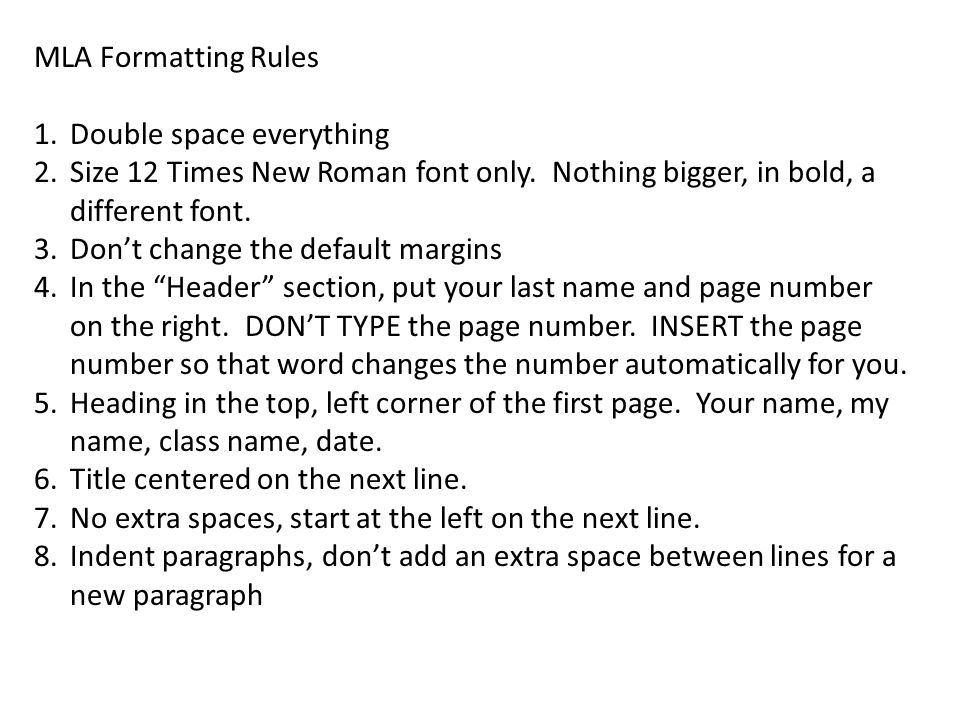 MLA Formatting Rules Double space everything. Size 12 Times New Roman font only. Nothing bigger, in bold, a different font.