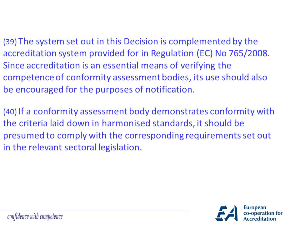 (39) The system set out in this Decision is complemented by the accreditation system provided for in Regulation (EC) No 765/2008. Since accreditation is an essential means of verifying the competence of conformity assessment bodies, its use should also be encouraged for the purposes of notification.