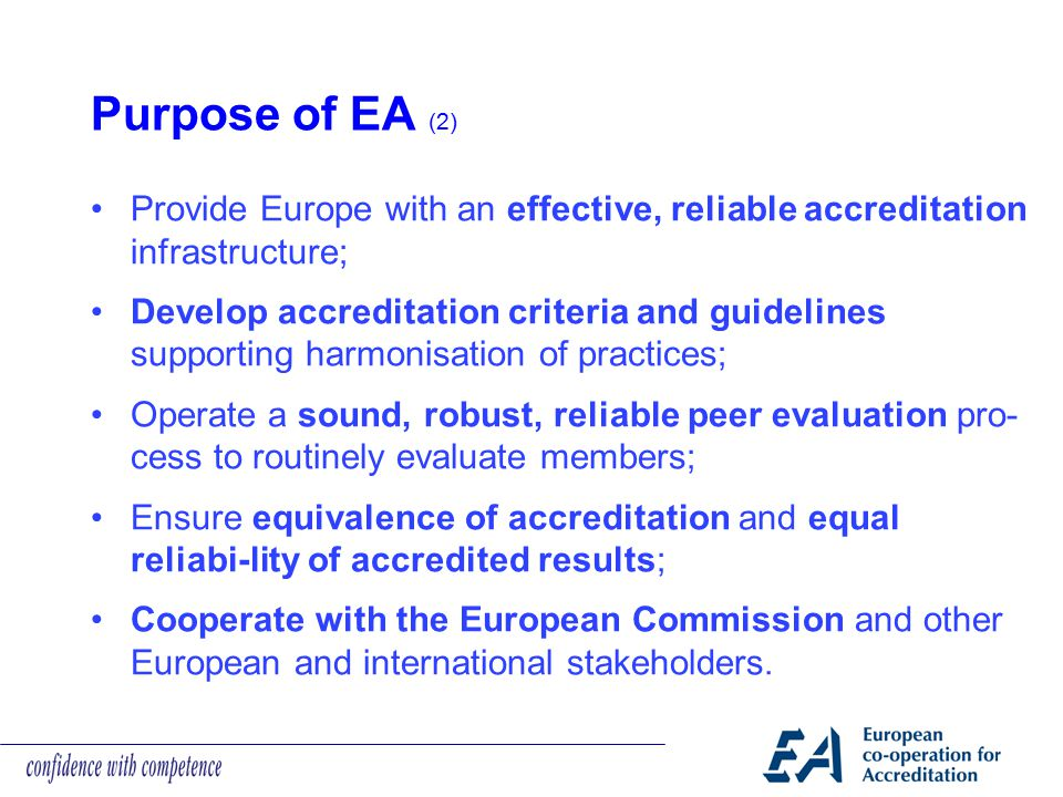 Purpose of EA (2) Provide Europe with an effective, reliable accreditation infrastructure;