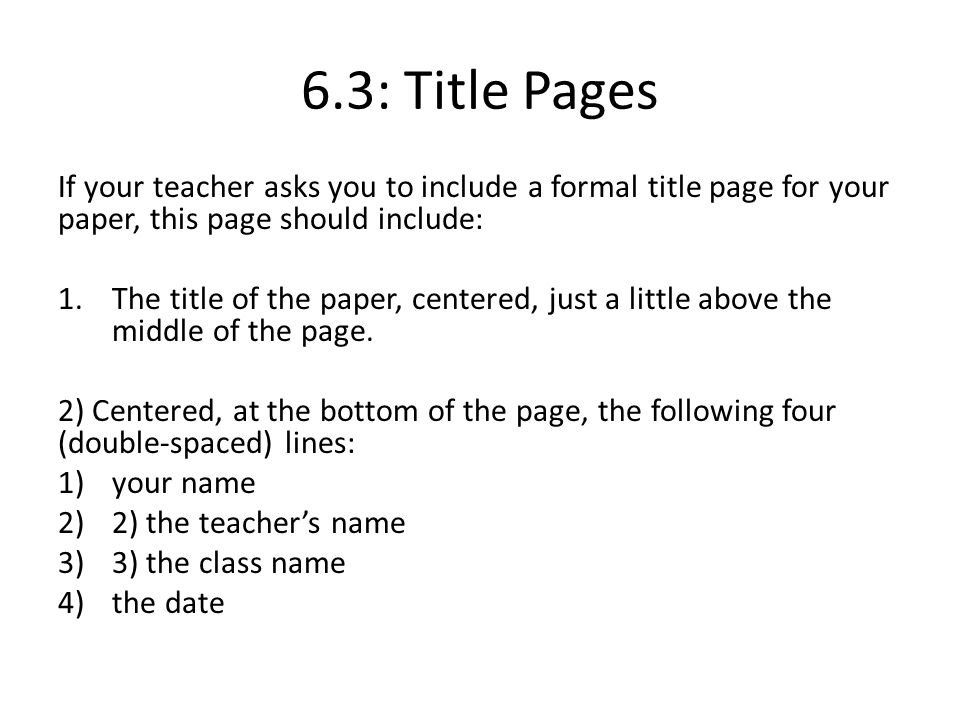 6.3: Title Pages If your teacher asks you to include a formal title page for your paper, this page should include: