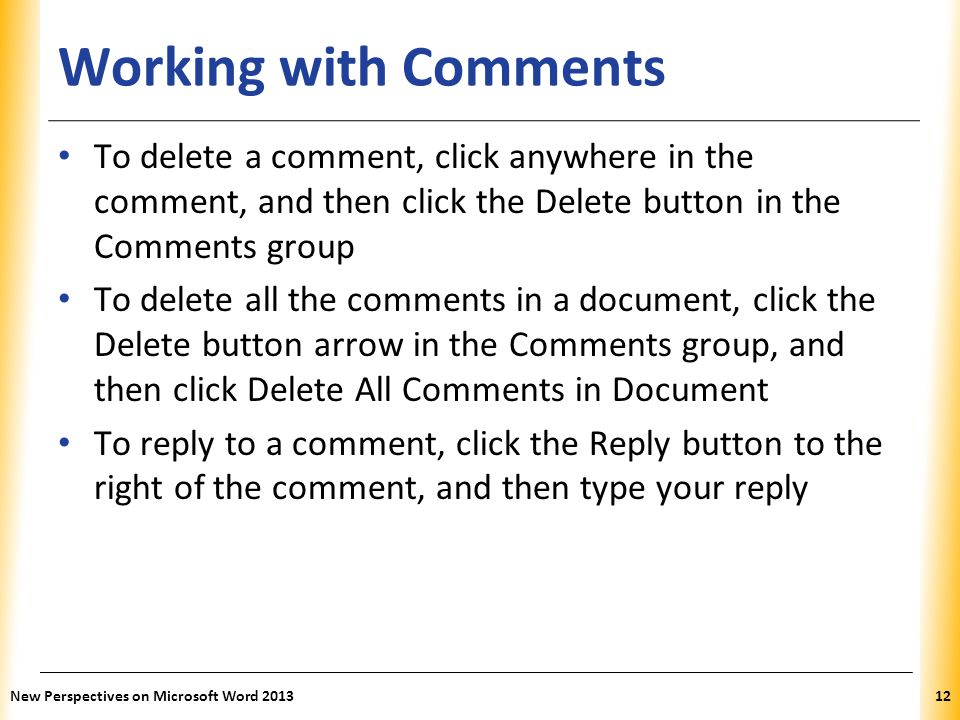 Working with Comments To delete a comment, click anywhere in the comment, and then click the Delete button in the Comments group.