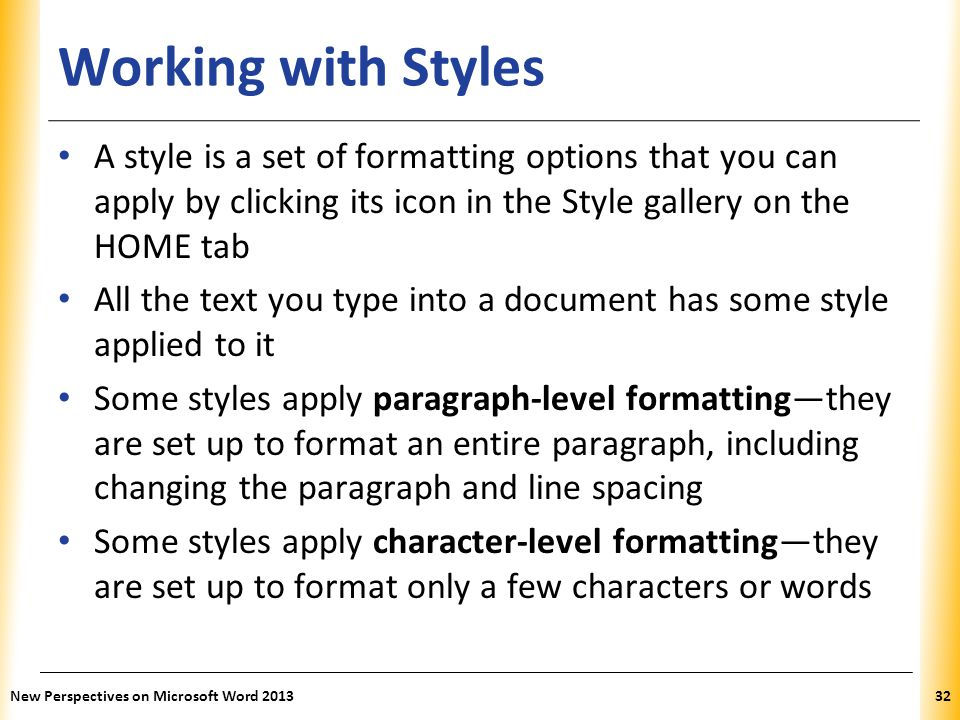 Working with Styles A style is a set of formatting options that you can apply by clicking its icon in the Style gallery on the HOME tab.