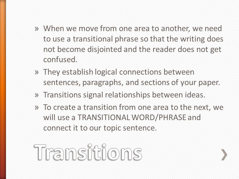 When we move from one area to another, we need to use a transitional phrase so that the writing does not become disjointed and the reader does not get confused.