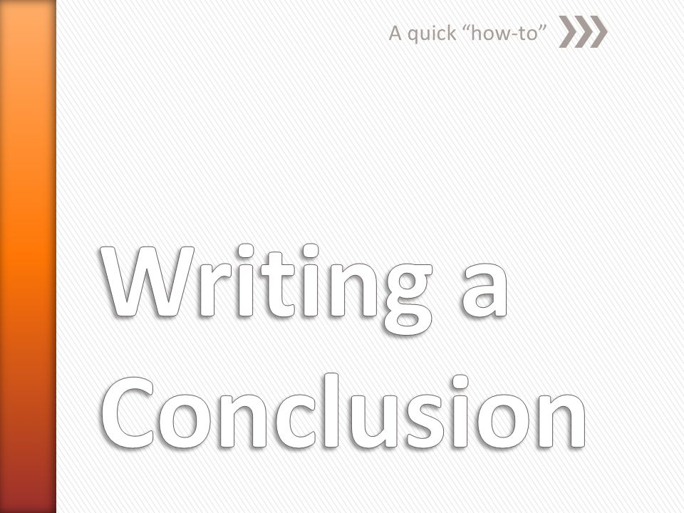 A quick how-to Writing a Conclusion
