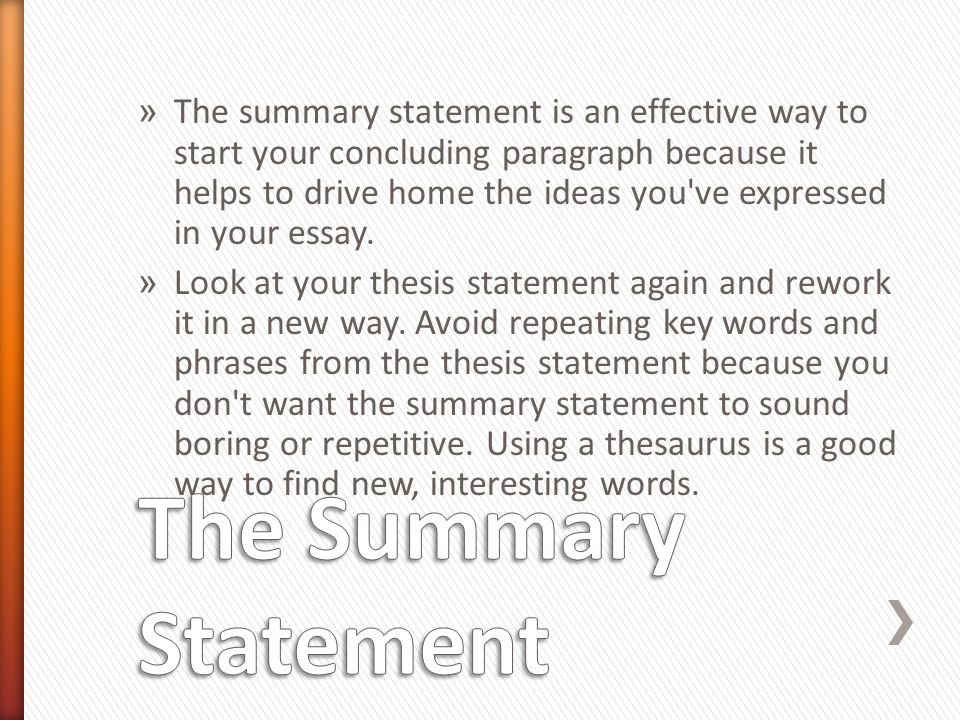 The summary statement is an effective way to start your concluding paragraph because it helps to drive home the ideas you ve expressed in your essay.
