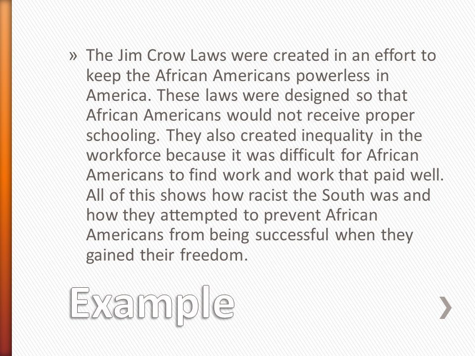 The Jim Crow Laws were created in an effort to keep the African Americans powerless in America. These laws were designed so that African Americans would not receive proper schooling. They also created inequality in the workforce because it was difficult for African Americans to find work and work that paid well. All of this shows how racist the South was and how they attempted to prevent African Americans from being successful when they gained their freedom.