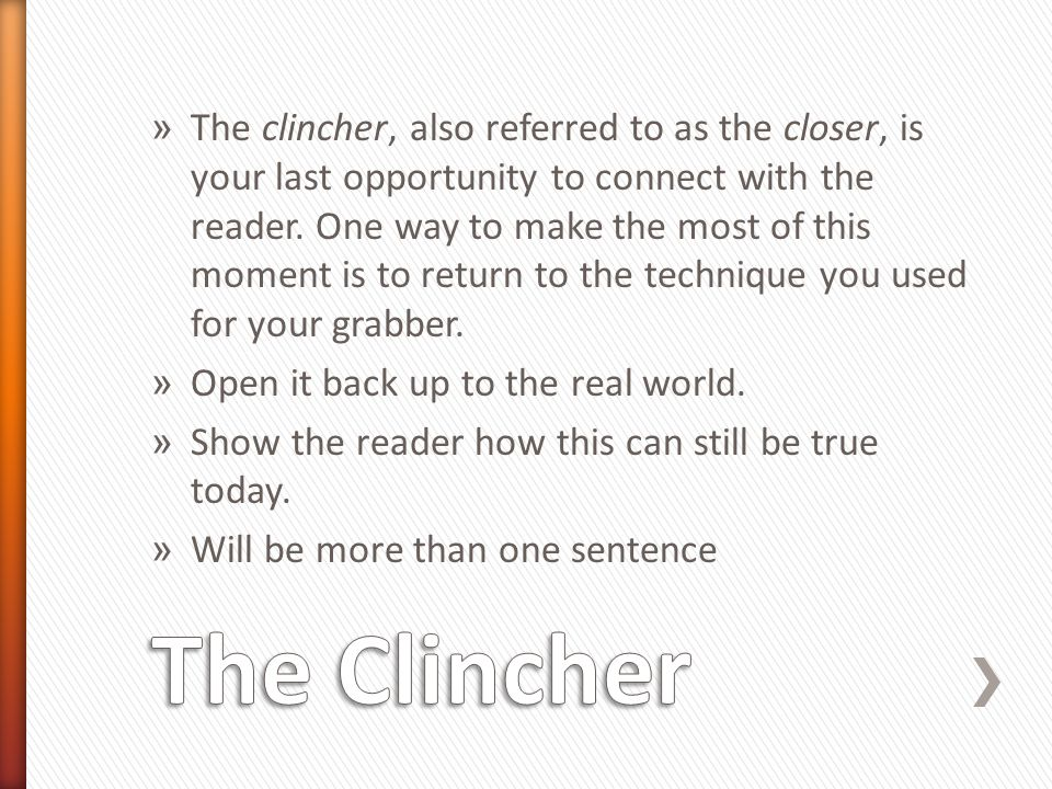 The clincher, also referred to as the closer, is your last opportunity to connect with the reader. One way to make the most of this moment is to return to the technique you used for your grabber.