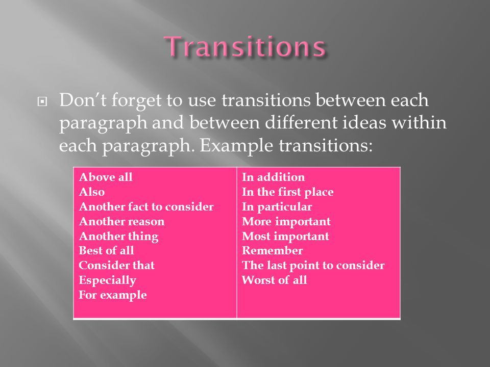 Transitions Don't forget to use transitions between each paragraph and between different ideas within each paragraph. Example transitions:
