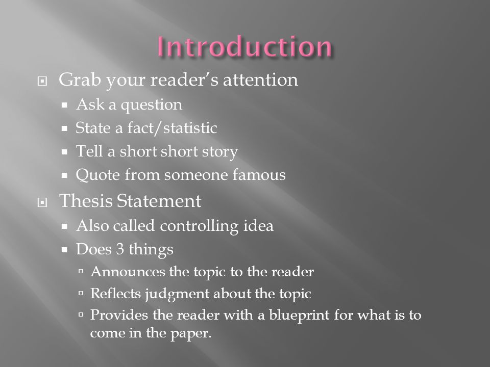 Introduction Grab your reader's attention Thesis Statement
