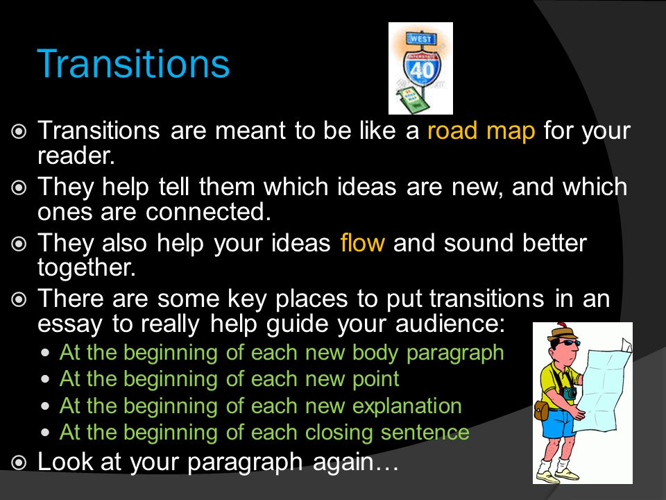 Transitions Transitions are meant to be like a road map for your reader. They help tell them which ideas are new, and which ones are connected.