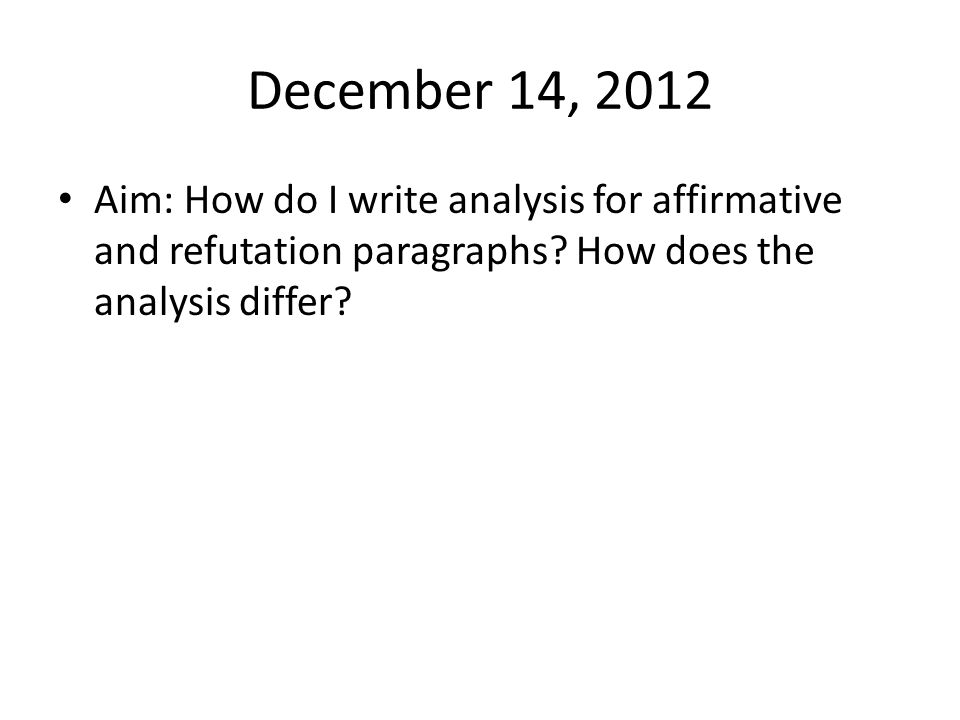 December 14, 2012 Aim: How do I write analysis for affirmative and refutation paragraphs.