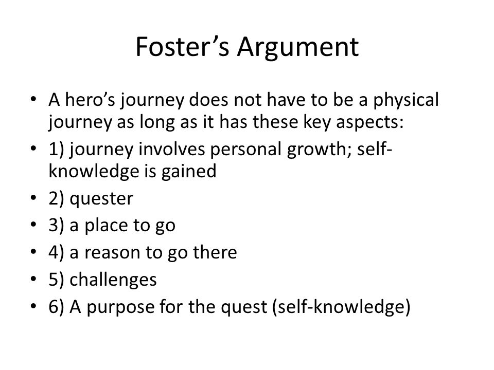 Foster's Argument A hero's journey does not have to be a physical journey as long as it has these key aspects: