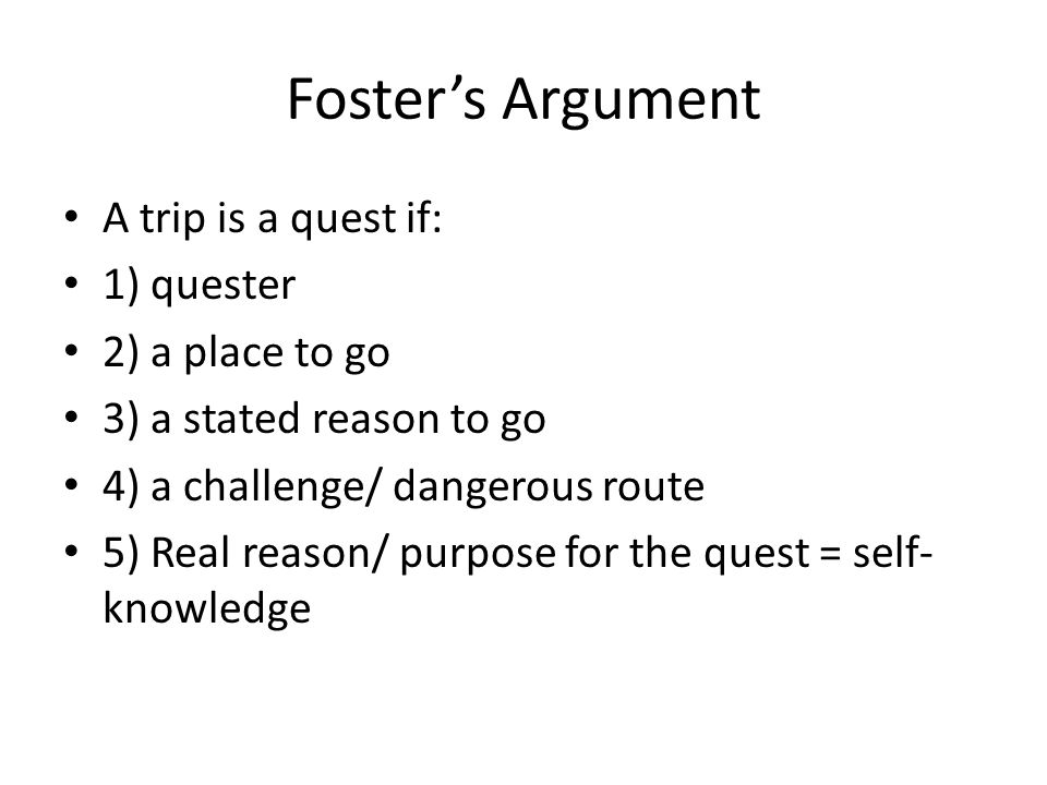 Foster's Argument A trip is a quest if: 1) quester 2) a place to go