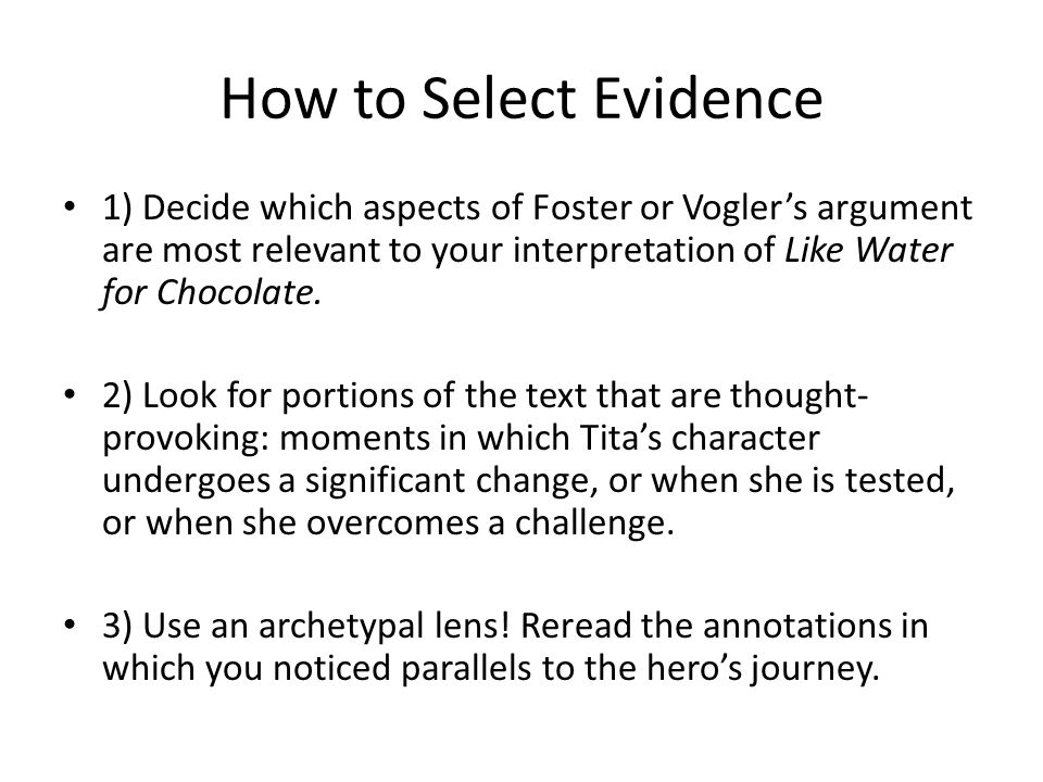 How to Select Evidence 1) Decide which aspects of Foster or Vogler's argument are most relevant to your interpretation of Like Water for Chocolate.