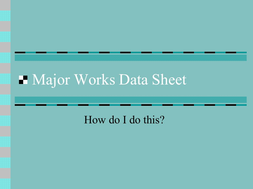 Major Works Data Sheet How do I do this