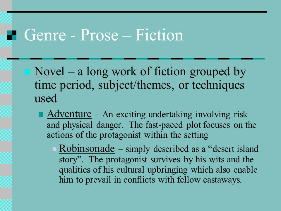 Genre - Prose – Fiction Novel – a long work of fiction grouped by time period, subject/themes, or techniques used.