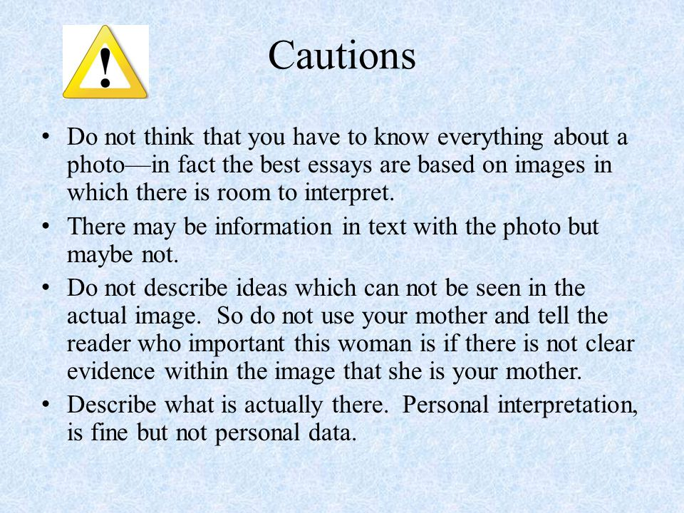 Cautions Do not think that you have to know everything about a photo—in fact the best essays are based on images in which there is room to interpret.