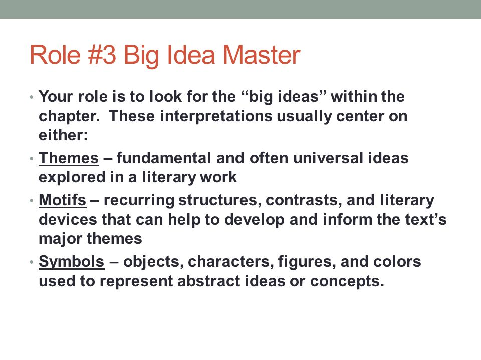 Role #3 Big Idea Master Your role is to look for the big ideas within the chapter. These interpretations usually center on either: