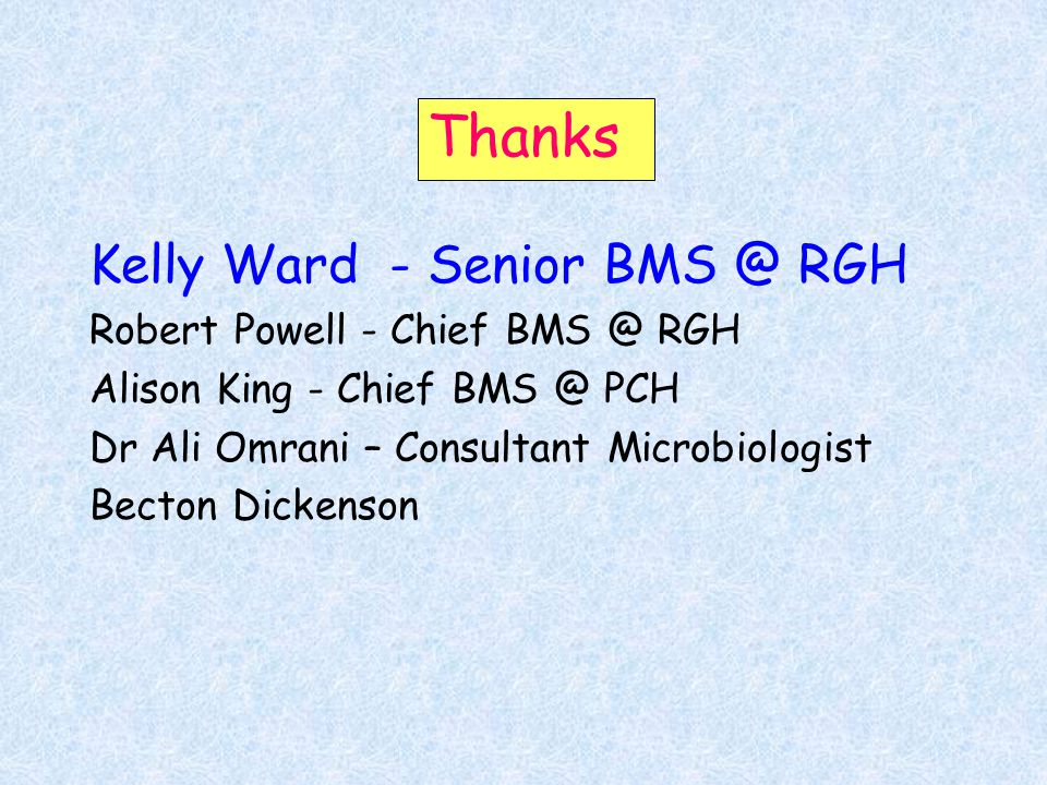 Thanks Kelly Ward - Senior BMS @ RGH Robert Powell - Chief BMS @ RGH