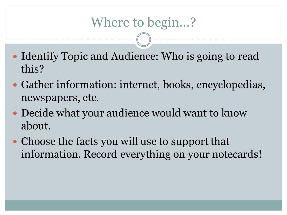 Where to begin… Identify Topic and Audience: Who is going to read this Gather information: internet, books, encyclopedias, newspapers, etc.