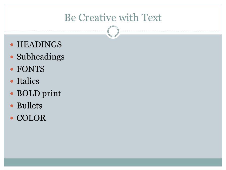 Be Creative with Text HEADINGS Subheadings FONTS Italics BOLD print