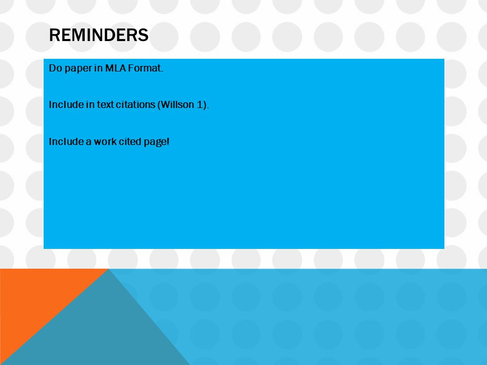 Reminders Do paper in MLA Format. Include in text citations (Willson 1). Include a work cited page!