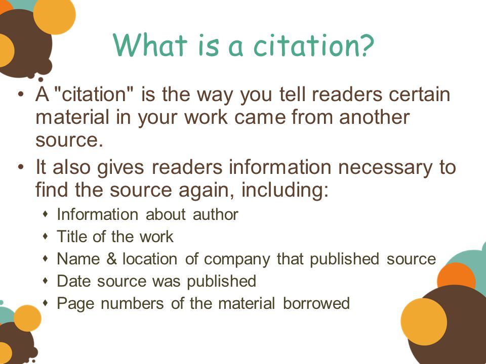 What is a citation A citation is the way you tell readers certain material in your work came from another source.