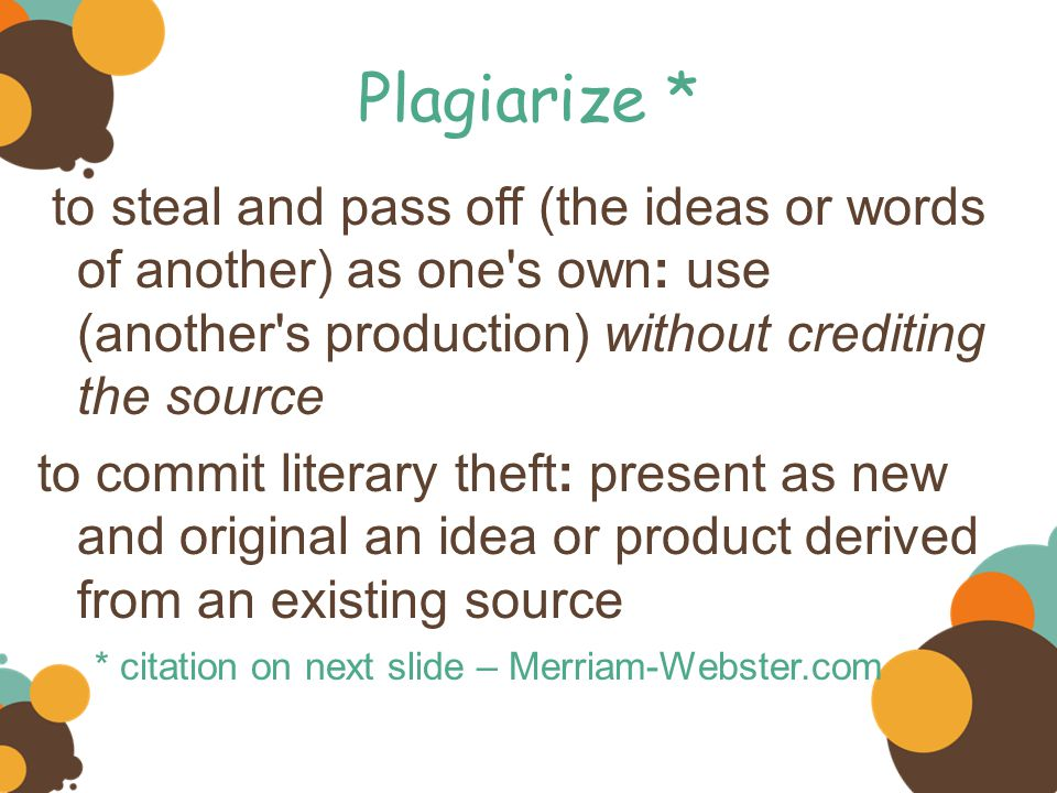 Plagiarize * to steal and pass off (the ideas or words of another) as one s own: use (another s production) without crediting the source.