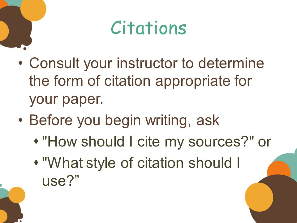 Citations Consult your instructor to determine the form of citation appropriate for your paper. Before you begin writing, ask.