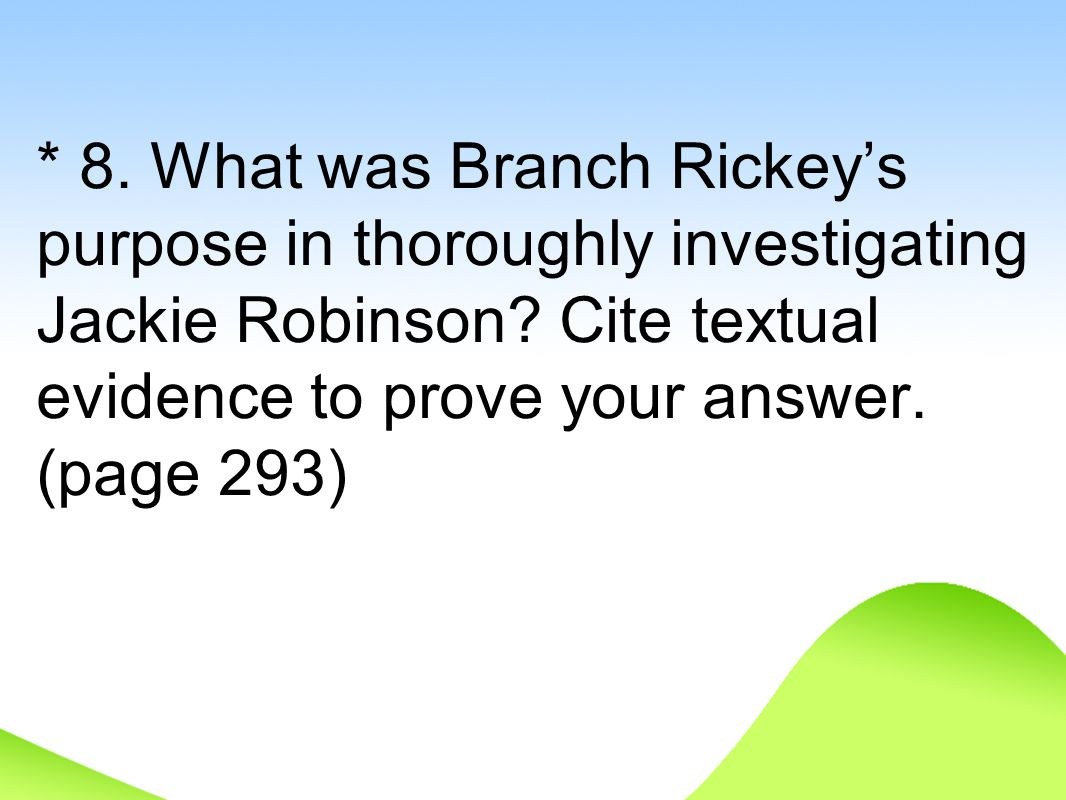 * 8. What was Branch Rickey's purpose in thoroughly investigating Jackie Robinson.