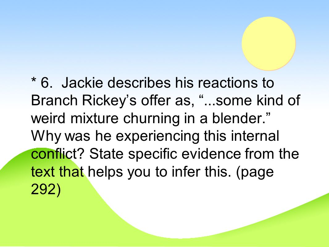 6. Jackie describes his reactions to Branch Rickey's offer as,