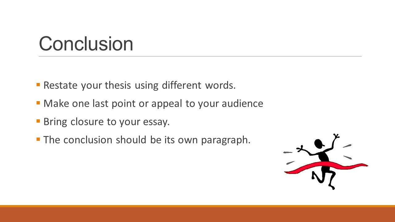 Conclusion Restate your thesis using different words.