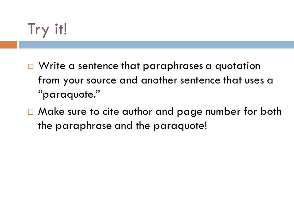 Try it! Write a sentence that paraphrases a quotation from your source and another sentence that uses a paraquote.