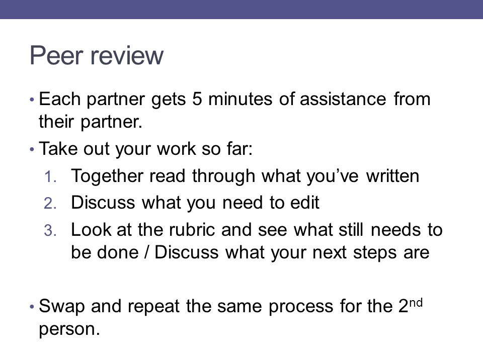 Peer review Each partner gets 5 minutes of assistance from their partner. Take out your work so far: