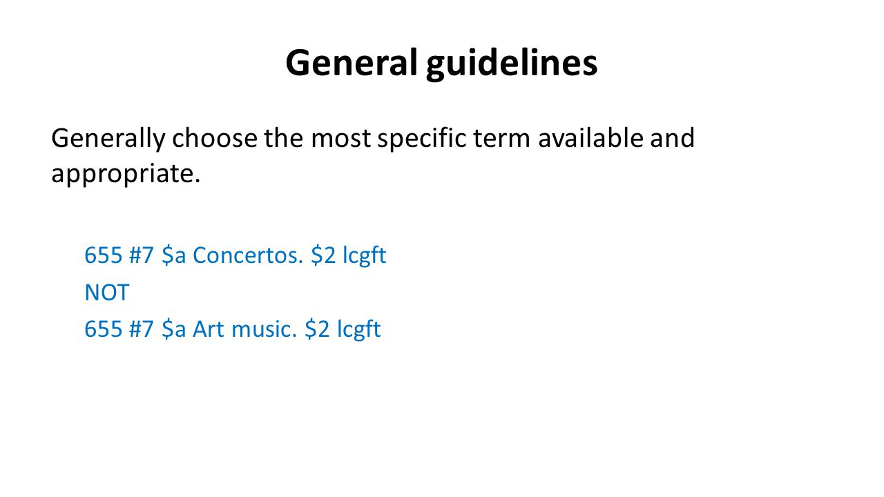 General guidelines Generally choose the most specific term available and appropriate. 655 #7 $a Concertos. $2 lcgft.