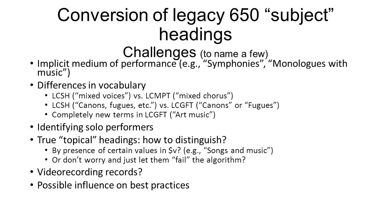 Conversion of legacy 650 subject headings Challenges (to name a few)