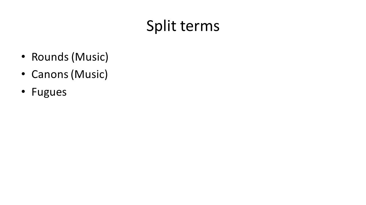 Split terms Rounds (Music) Canons (Music) Fugues