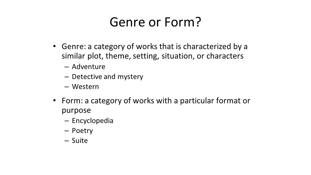 Genre or Form Genre: a category of works that is characterized by a similar plot, theme, setting, situation, or characters.