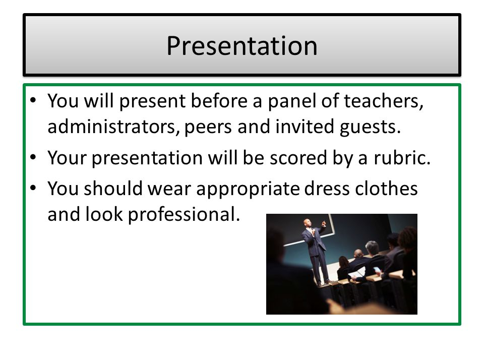 Presentation You will present before a panel of teachers, administrators, peers and invited guests.