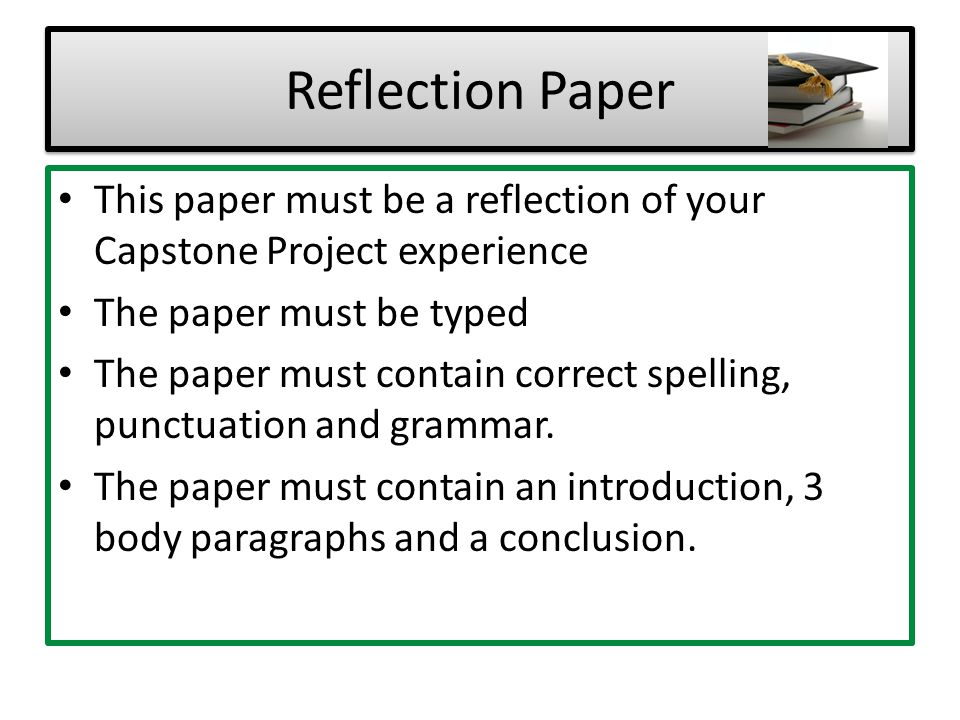 Reflection Paper This paper must be a reflection of your Capstone Project experience. The paper must be typed.