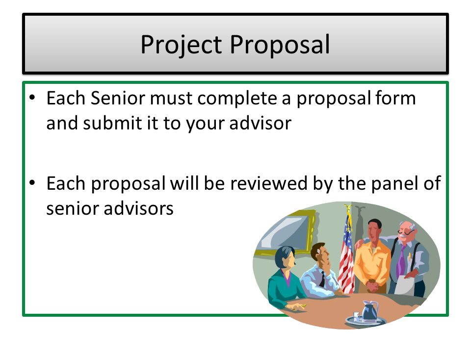Project Proposal Each Senior must complete a proposal form and submit it to your advisor.