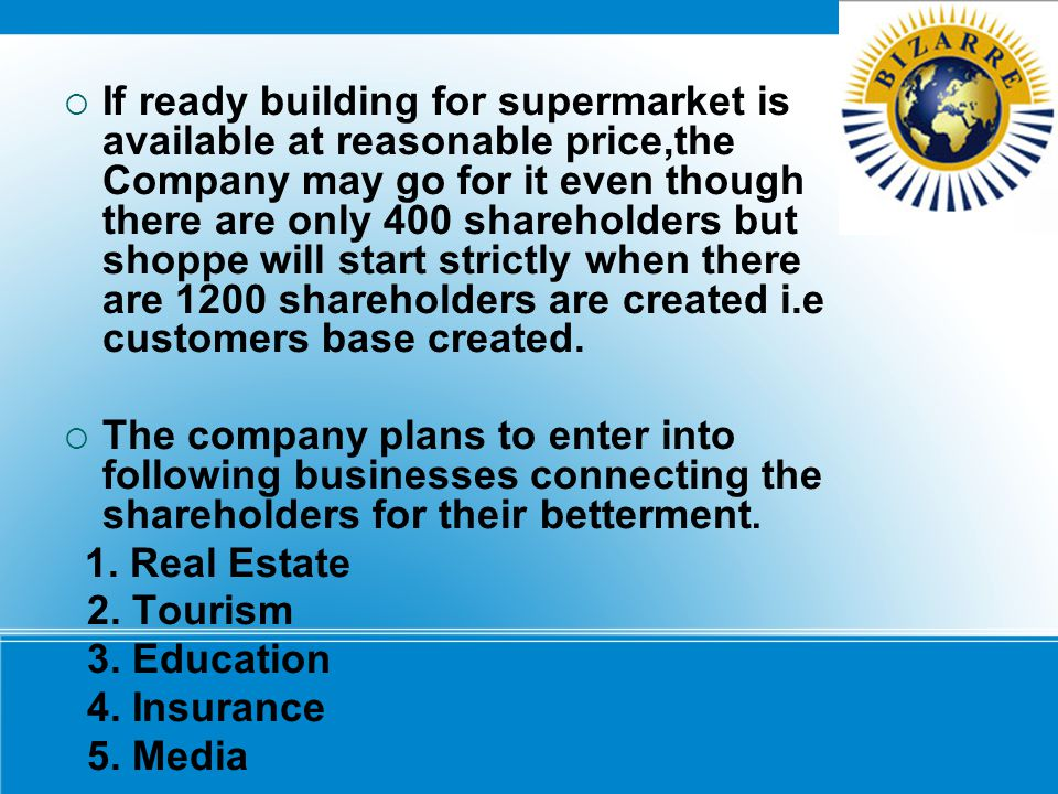If ready building for supermarket is available at reasonable price,the Company may go for it even though there are only 400 shareholders but shoppe will start strictly when there are 1200 shareholders are created i.e customers base created.
