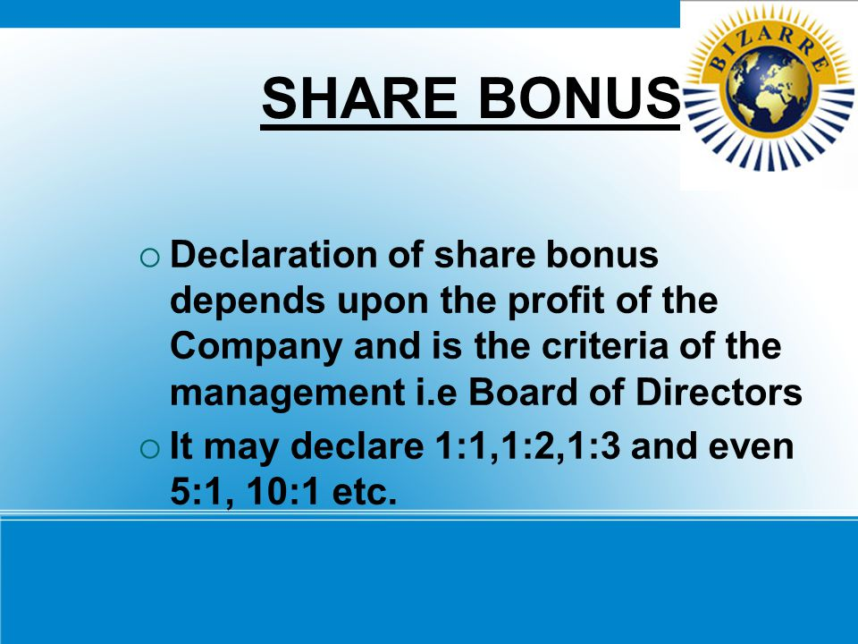 SHARE BONUS Declaration of share bonus depends upon the profit of the Company and is the criteria of the management i.e Board of Directors.