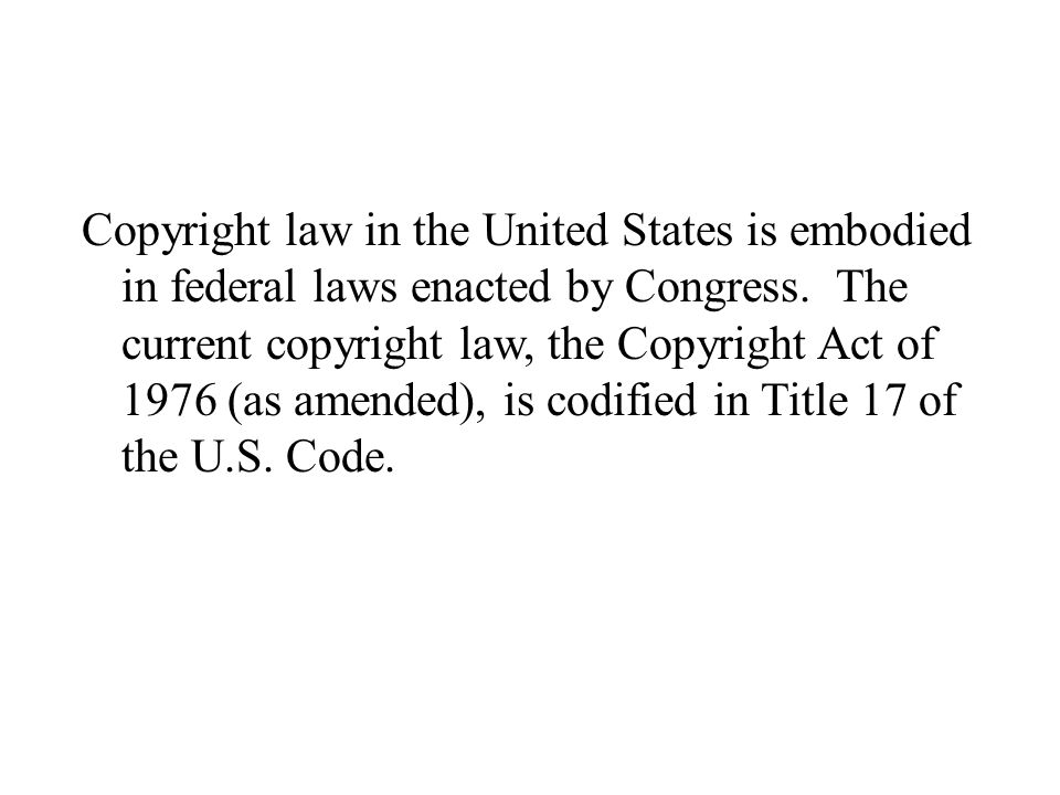 Copyright law in the United States is embodied in federal laws enacted by Congress.