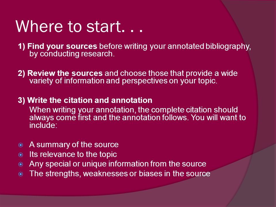 Where to start. . . 1) Find your sources before writing your annotated bibliography, by conducting research.