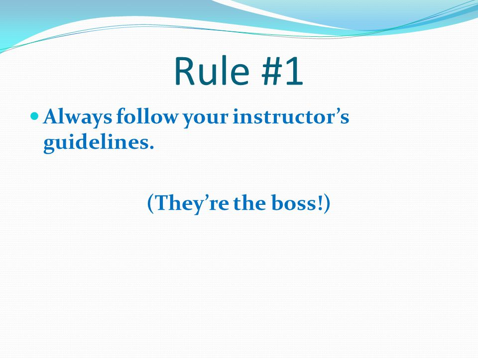 Rule #1 Always follow your instructor's guidelines.