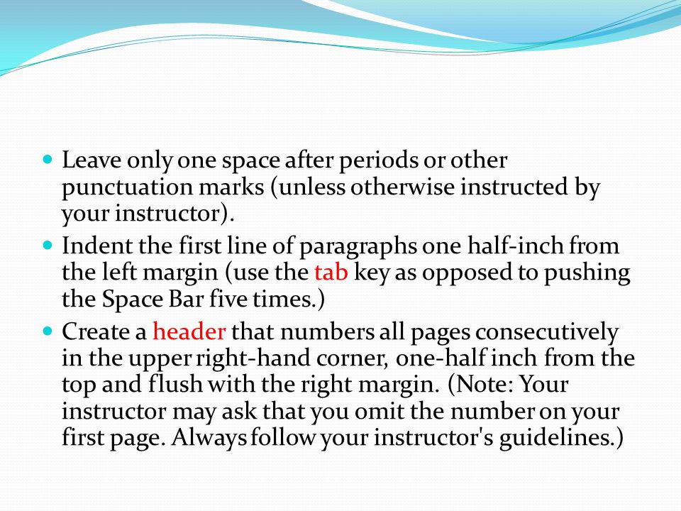 Leave only one space after periods or other punctuation marks (unless otherwise instructed by your instructor).